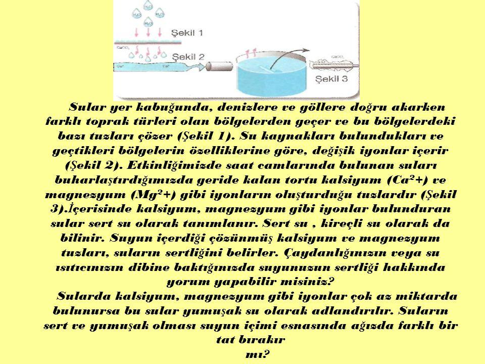 Sular yer kabuğunda, denizlere ve göllere doğru akarken farklı toprak türleri olan bölgelerden geçer ve bu bölgelerdeki bazı tuzları çözer (Şekil 1). Su kaynakları bulundukları ve geçtikleri bölgelerin özelliklerine göre, değişik iyonlar içerir (Şekil 2). Etkinliğimizde saat camlarında bulunan suları buharlaştırdığımızda geride kalan tortu kalsiyum (Ca2+) ve magnezyum (Mg2+) gibi iyonların oluşturduğu tuzlardır (Şekil 3).İçerisinde kalsiyum, magnezyum gibi iyonlar bulunduran sular sert su olarak tanımlanır. Sert su , kireçli su olarak da bilinir. Suyun içerdiği çözünmüş kalsiyum ve magnezyum tuzları, suların sertliğini belirler. Çaydanlığınızın veya su ısıtıcınızın dibine baktığınızda suyunuzun sertliği hakkında yorum yapabilir misiniz