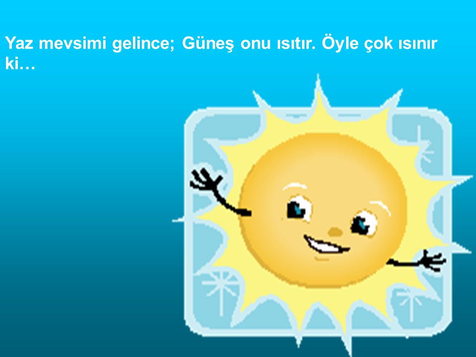 Yaz mevsimi gelince; Güneş onu ısıtır. Öyle çok ısınır ki…