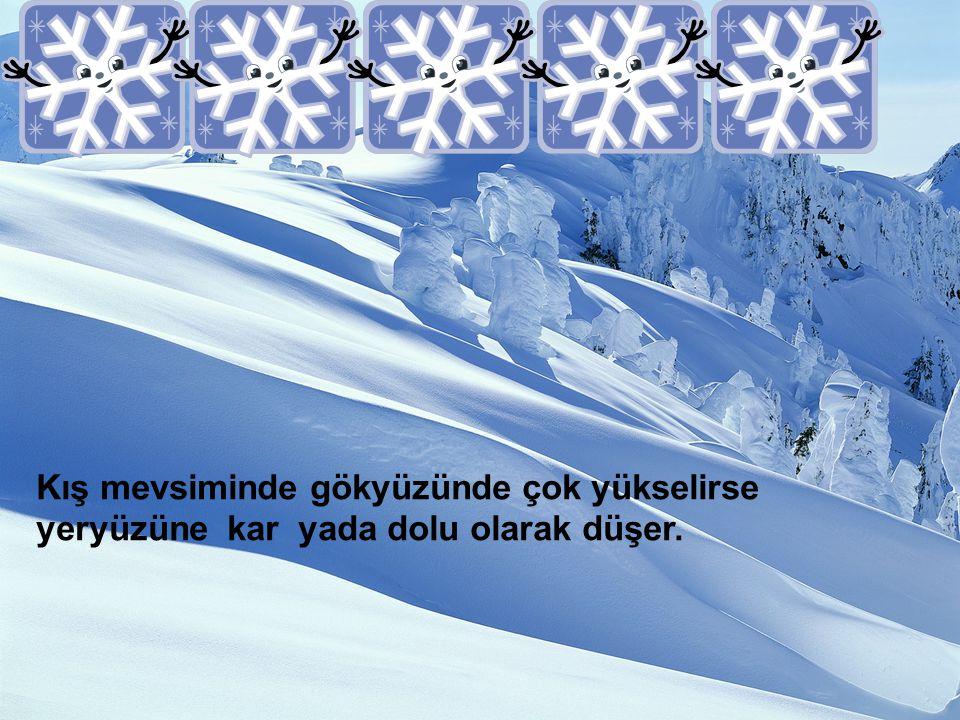 Kış mevsiminde gökyüzünde çok yükselirse yeryüzüne kar yada dolu olarak düşer.