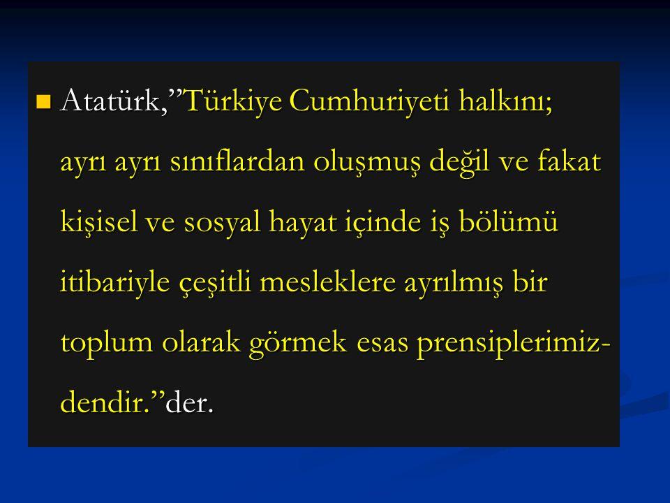 Atatürk, Türkiye Cumhuriyeti halkını; ayrı ayrı sınıflardan oluşmuş değil ve fakat kişisel ve sosyal hayat içinde iş bölümü itibariyle çeşitli mesleklere ayrılmış bir toplum olarak görmek esas prensiplerimiz-dendir. der.