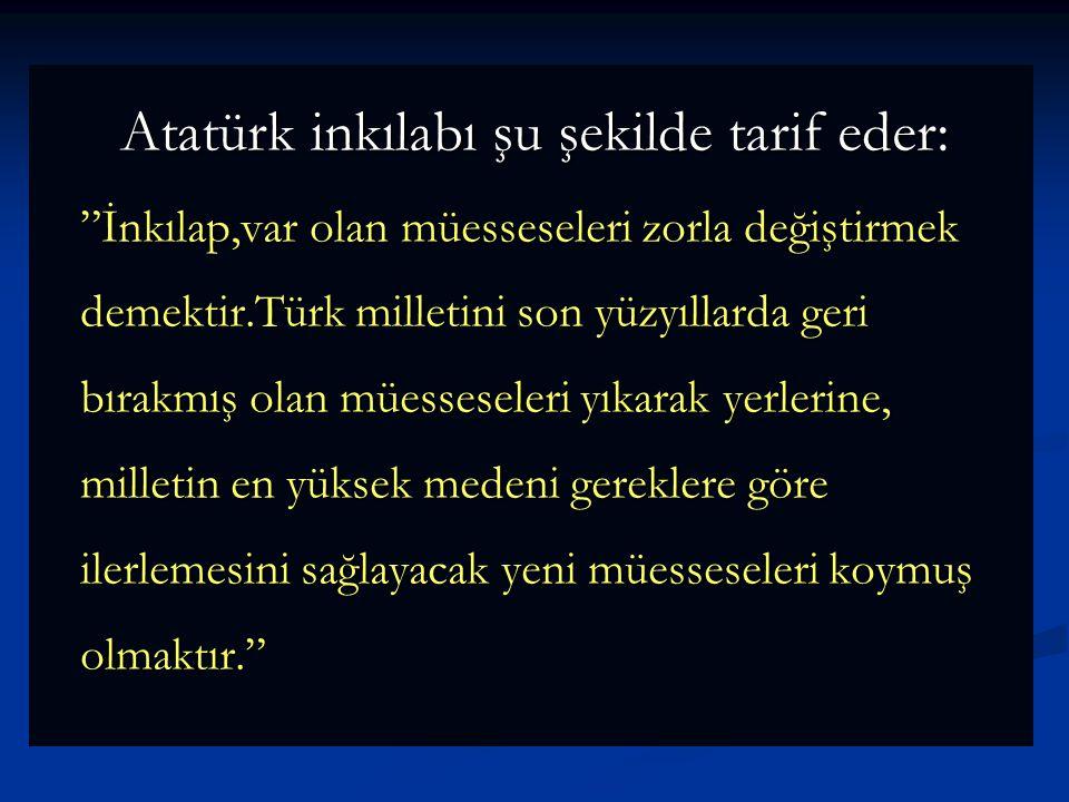 Atatürk inkılabı şu şekilde tarif eder: İnkılap,var olan müesseseleri zorla değiştirmek demektir.Türk milletini son yüzyıllarda geri bırakmış olan müesseseleri yıkarak yerlerine, milletin en yüksek medeni gereklere göre ilerlemesini sağlayacak yeni müesseseleri koymuş olmaktır.