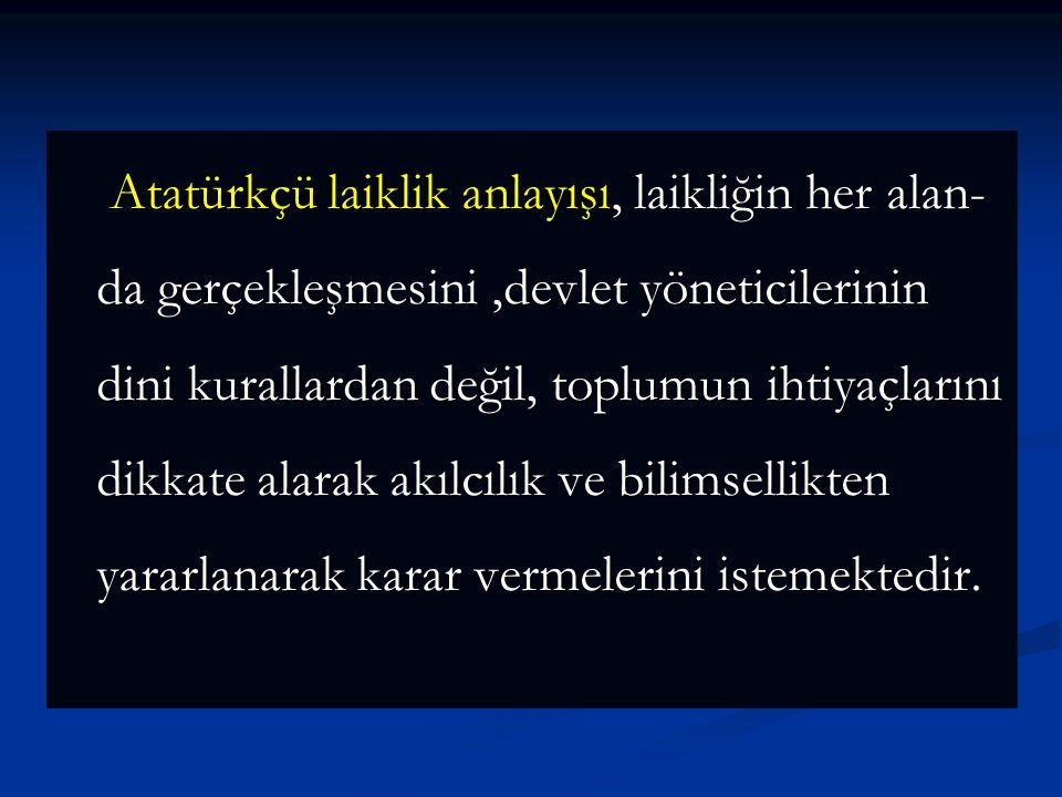 Atatürkçü laiklik anlayışı, laikliğin her alan-da gerçekleşmesini ,devlet yöneticilerinin dini kurallardan değil, toplumun ihtiyaçlarını dikkate alarak akılcılık ve bilimsellikten yararlanarak karar vermelerini istemektedir.