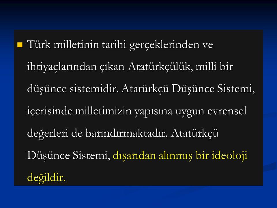 Türk milletinin tarihi gerçeklerinden ve ihtiyaçlarından çıkan Atatürkçülük, milli bir düşünce sistemidir.