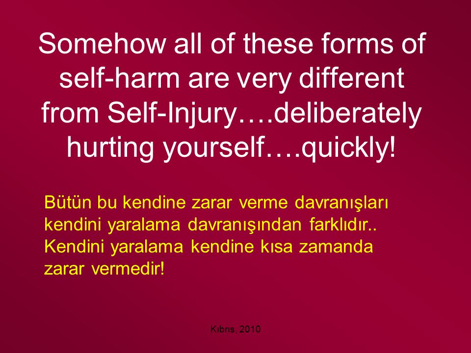 Somehow all of these forms of self-harm are very different from Self-Injury….deliberately hurting yourself….quickly!