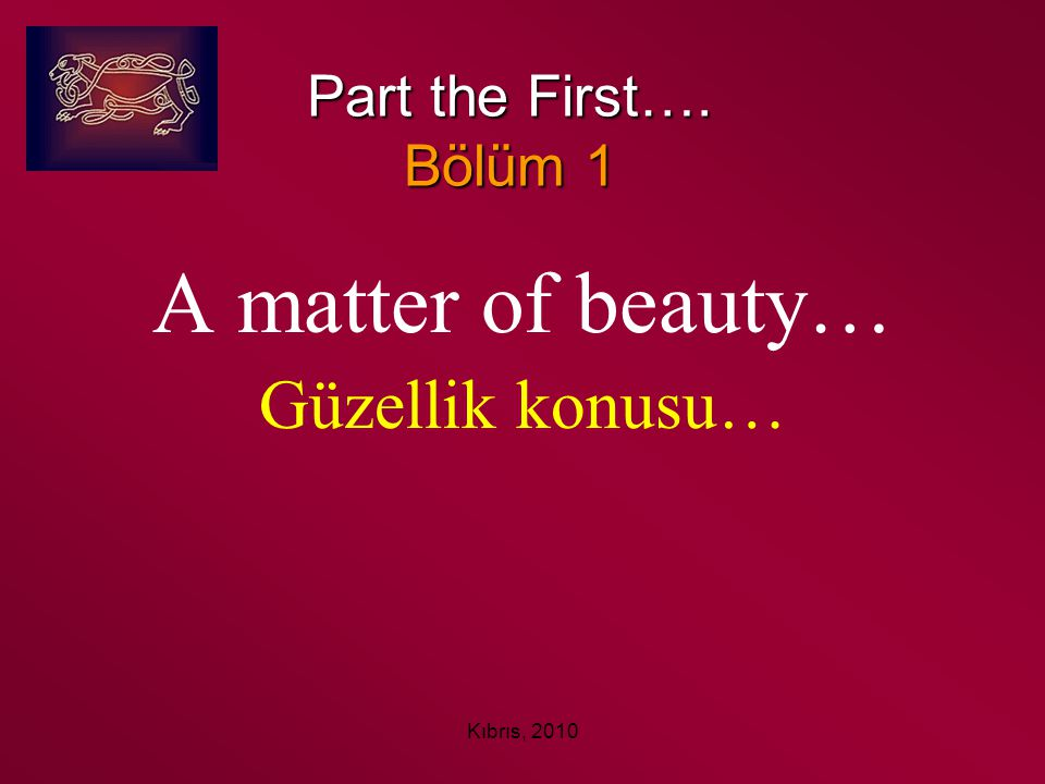 A matter of beauty… Güzellik konusu… Part the First…. Bölüm 1