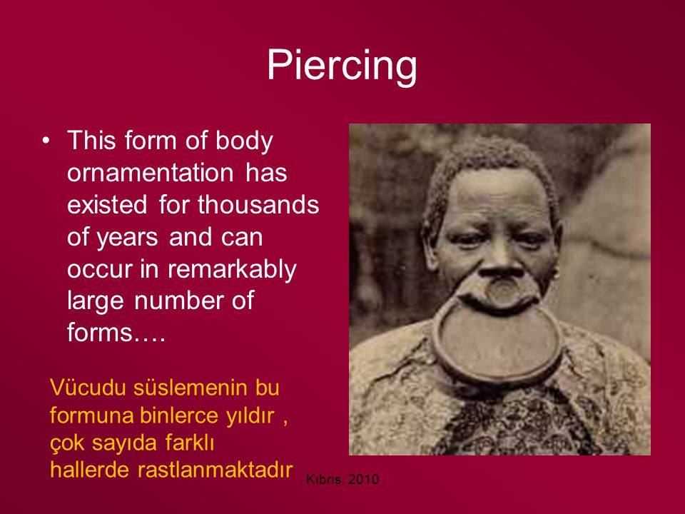 Piercing This form of body ornamentation has existed for thousands of years and can occur in remarkably large number of forms….