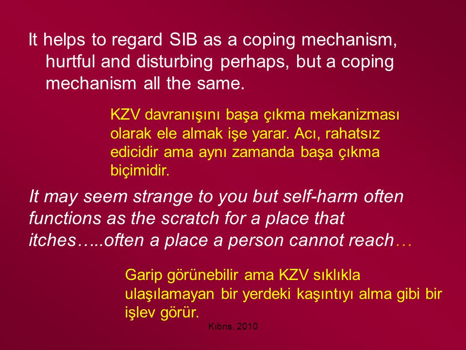 It helps to regard SIB as a coping mechanism, hurtful and disturbing perhaps, but a coping mechanism all the same.