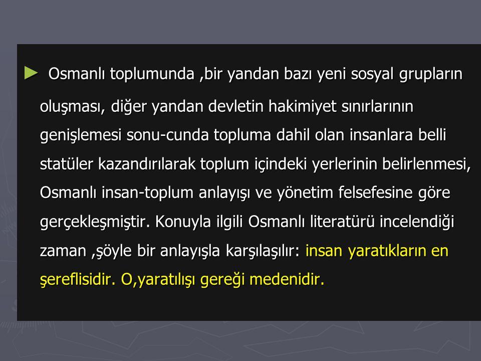 Osmanlı toplumunda ,bir yandan bazı yeni sosyal grupların oluşması, diğer yandan devletin hakimiyet sınırlarının genişlemesi sonu-cunda topluma dahil olan insanlara belli statüler kazandırılarak toplum içindeki yerlerinin belirlenmesi, Osmanlı insan-toplum anlayışı ve yönetim felsefesine göre gerçekleşmiştir.