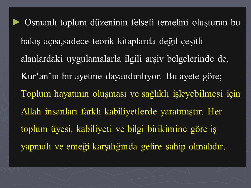 Osmanlı toplum düzeninin felsefi temelini oluşturan bu bakış açısı,sadece teorik kitaplarda değil çeşitli alanlardaki uygulamalarla ilgili arşiv belgelerinde de, Kur'an'ın bir ayetine dayandırılıyor.