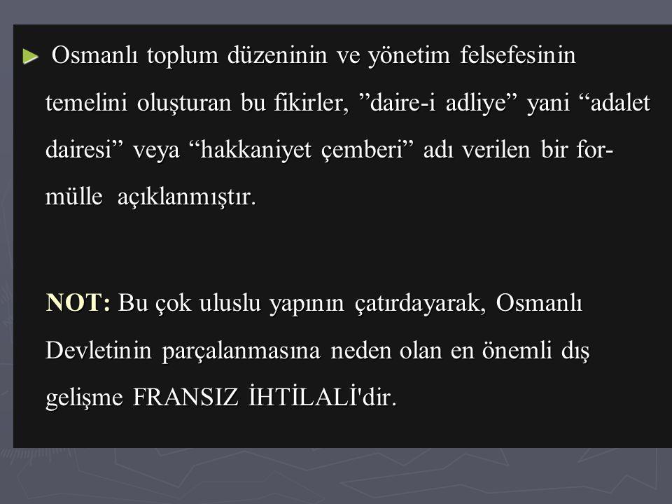 Osmanlı toplum düzeninin ve yönetim felsefesinin temelini oluşturan bu fikirler, daire-i adliye yani adalet dairesi veya hakkaniyet çemberi adı verilen bir for-mülle açıklanmıştır.