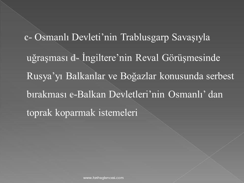 c- Osmanlı Devleti'nin Trablusgarp Savaşıyla uğraşması d- İngiltere'nin Reval Görüşmesinde Rusya'yı Balkanlar ve Boğazlar konusunda serbest bırakması e-Balkan Devletleri'nin Osmanlı' dan toprak koparmak istemeleri