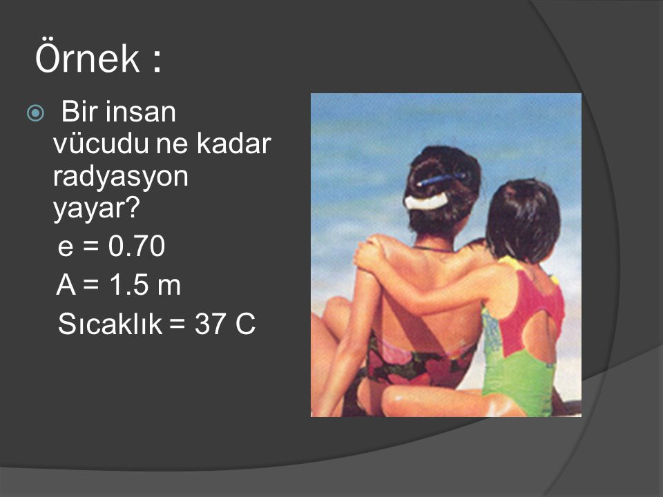 Örnek : Bir insan vücudu ne kadar radyasyon yayar e = 0.70 A = 1.5 m