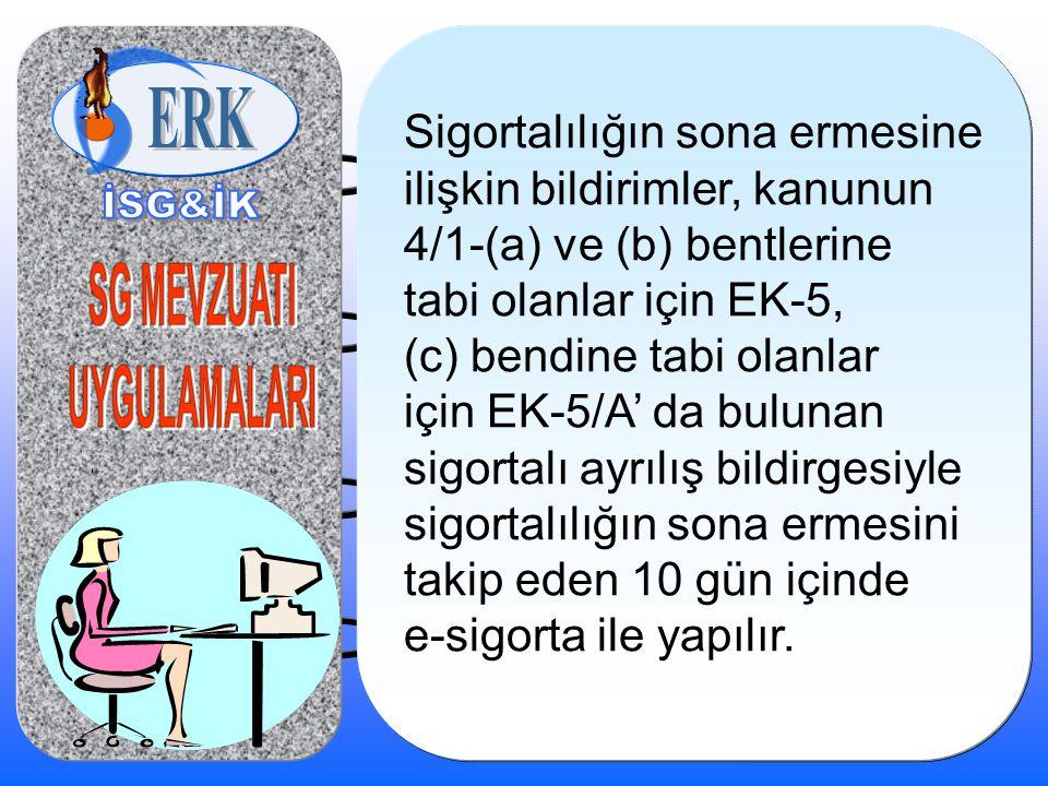 Sigortalılığın sona ermesine ilişkin bildirimler, kanunun 4/1-(a) ve (b) bentlerine tabi olanlar için EK-5, (c) bendine tabi olanlar için EK-5/A' da bulunan sigortalı ayrılış bildirgesiyle sigortalılığın sona ermesini takip eden 10 gün içinde e-sigorta ile yapılır.