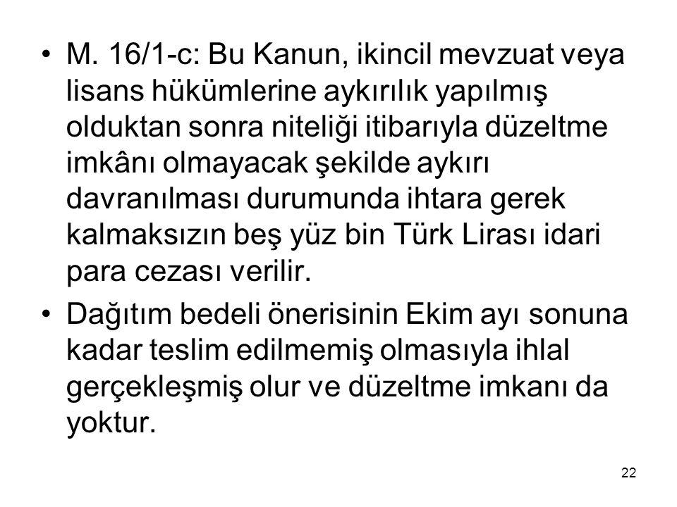 M. 16/1-c: Bu Kanun, ikincil mevzuat veya lisans hükümlerine aykırılık yapılmış olduktan sonra niteliği itibarıyla düzeltme imkânı olmayacak şekilde aykırı davranılması durumunda ihtara gerek kalmaksızın beş yüz bin Türk Lirası idari para cezası verilir.