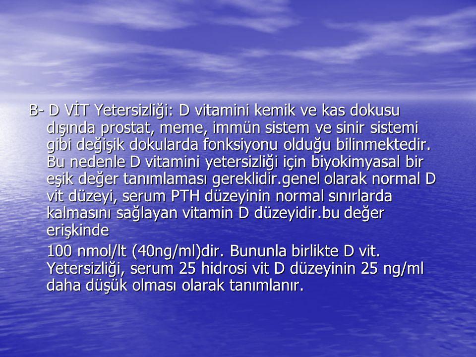 B- D VİT Yetersizliği: D vitamini kemik ve kas dokusu dışında prostat, meme, immün sistem ve sinir sistemi gibi değişik dokularda fonksiyonu olduğu bilinmektedir. Bu nedenle D vitamini yetersizliği için biyokimyasal bir eşik değer tanımlaması gereklidir.genel olarak normal D vit düzeyi, serum PTH düzeyinin normal sınırlarda kalmasını sağlayan vitamin D düzeyidir.bu değer erişkinde