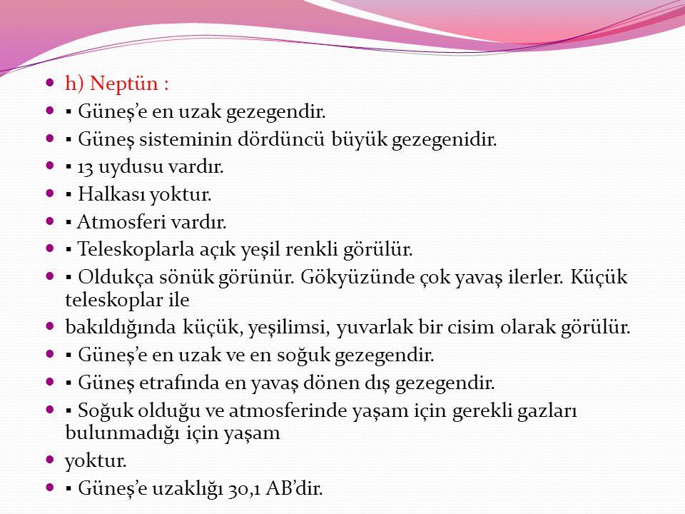 h) Neptün : ▪ Güneş'e en uzak gezegendir. ▪ Güneş sisteminin dördüncü büyük gezegenidir. ▪ 13 uydusu vardır.
