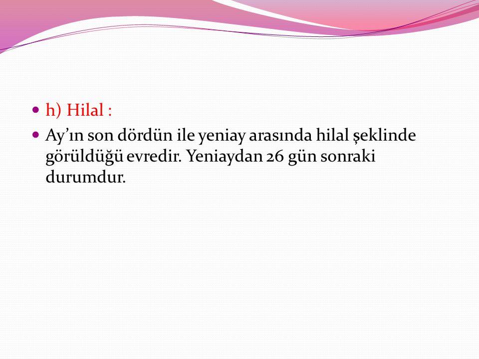 h) Hilal : Ay'ın son dördün ile yeniay arasında hilal şeklinde görüldüğü evredir.