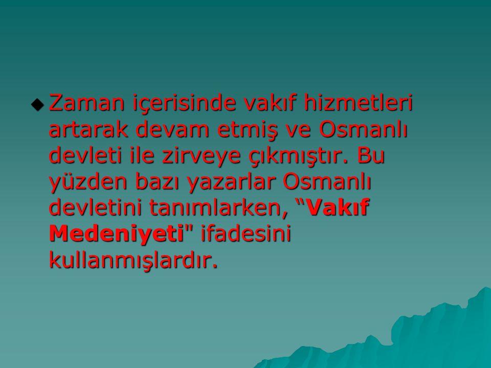 Zaman içerisinde vakıf hizmetleri artarak devam etmiş ve Osmanlı devleti ile zirveye çıkmıştır.