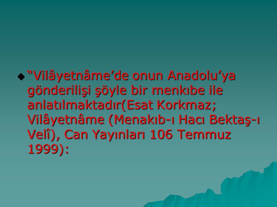 Vilâyetnâme'de onun Anadolu'ya gönderilişi şöyle bir menkıbe ile anlatılmaktadır(Esat Korkmaz; Vilâyetnâme (Menakıb-ı Hacı Bektaş-ı Velî), Can Yayınları 106 Temmuz 1999):