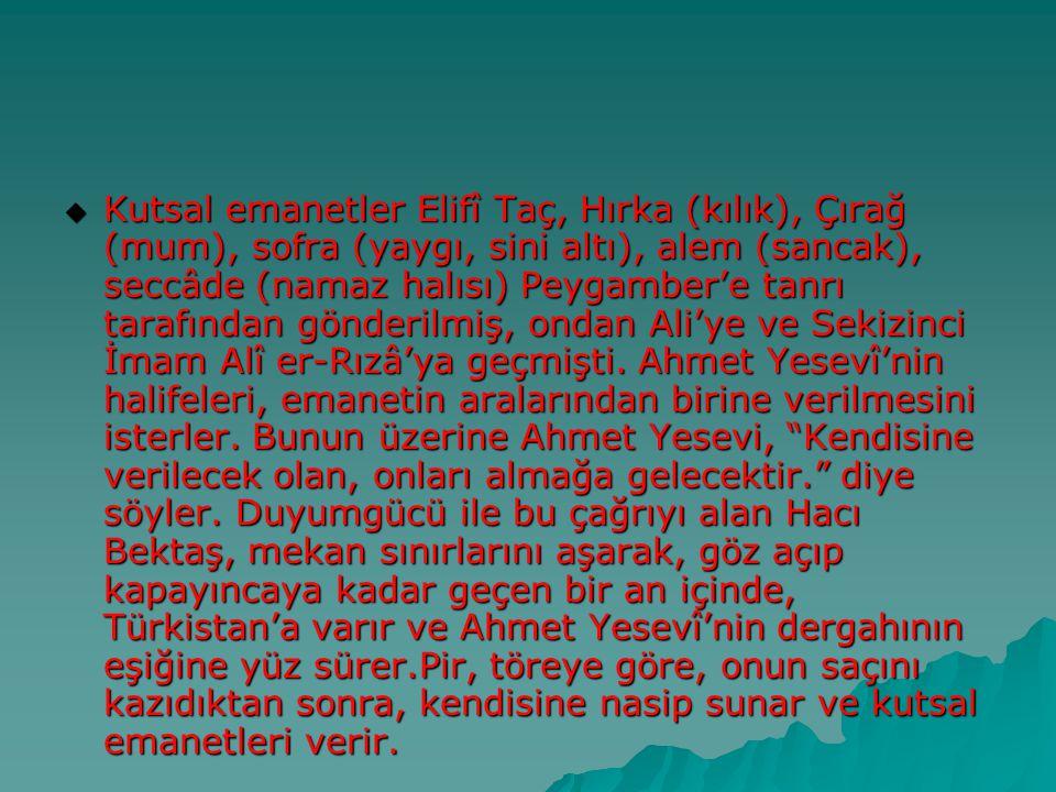 Kutsal emanetler Elifî Taç, Hırka (kılık), Çırağ (mum), sofra (yaygı, sini altı), alem (sancak), seccâde (namaz halısı) Peygamber'e tanrı tarafından gönderilmiş, ondan Ali'ye ve Sekizinci İmam Alî er-Rızâ'ya geçmişti.