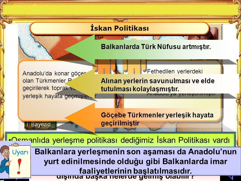 İskan Politikası Fethedilen yerlerdeki halktan sorun çıkarabilecek türde olanlar Anadolu'ya yerleştirilmiştir.