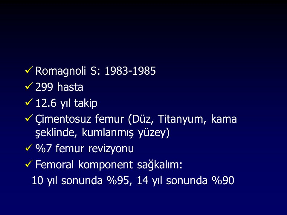 Romagnoli S: 1983-1985 299 hasta. 12.6 yıl takip. Çimentosuz femur (Düz, Titanyum, kama şeklinde, kumlanmış yüzey)