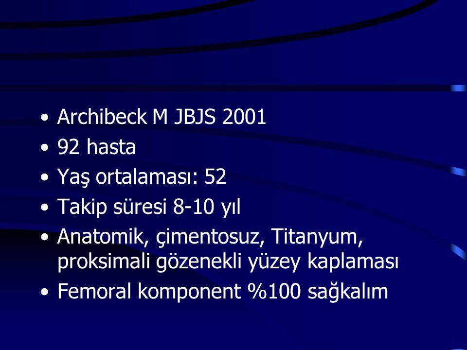 Archibeck M JBJS 2001 92 hasta. Yaş ortalaması: 52. Takip süresi 8-10 yıl. Anatomik, çimentosuz, Titanyum, proksimali gözenekli yüzey kaplaması.