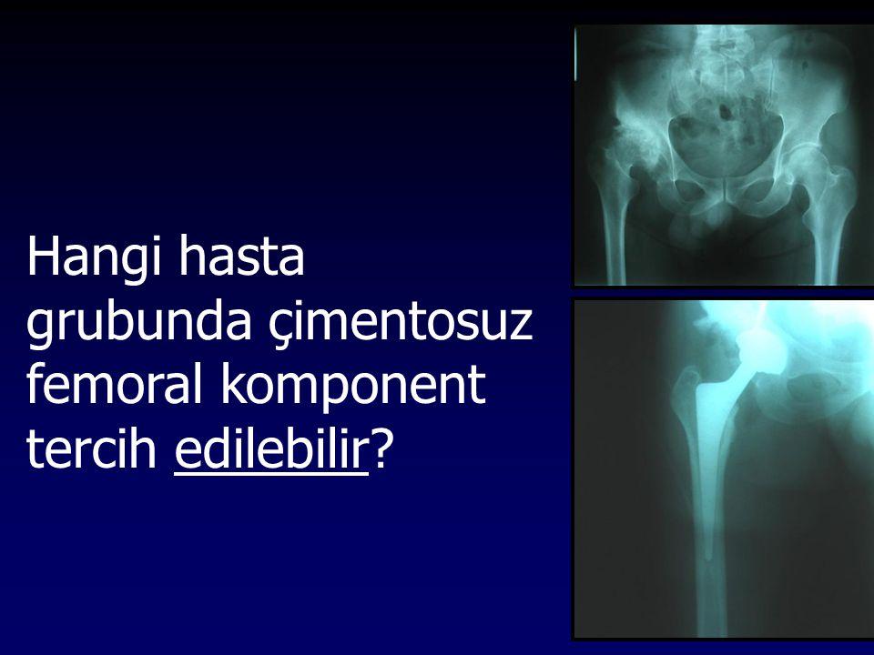 Hangi hasta grubunda çimentosuz femoral komponent tercih edilebilir
