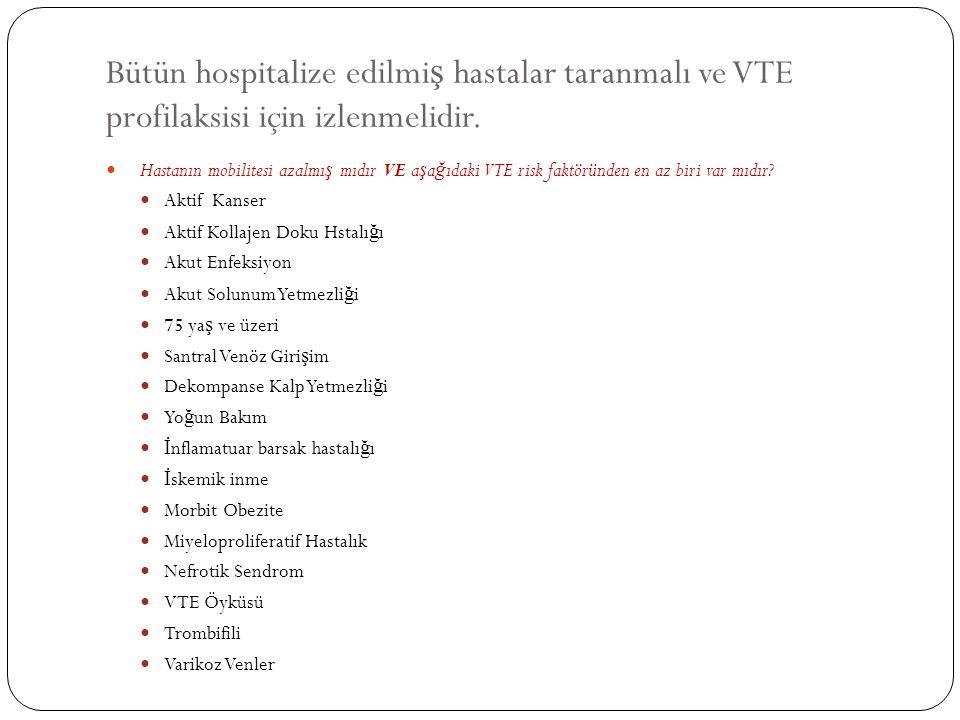Bütün hospitalize edilmiş hastalar taranmalı ve VTE profilaksisi için izlenmelidir.