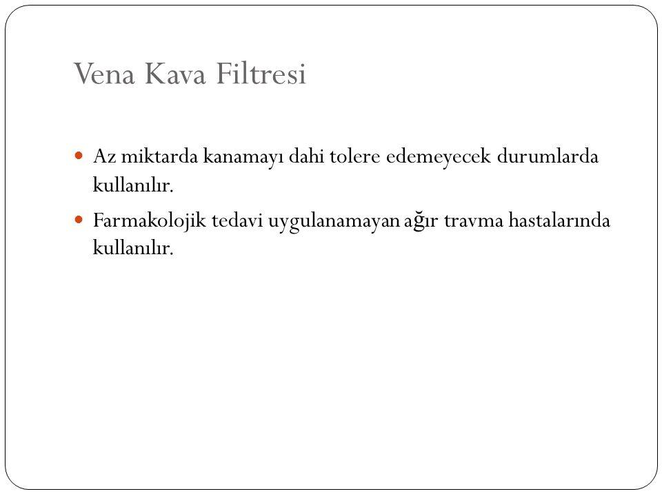 Vena Kava Filtresi Az miktarda kanamayı dahi tolere edemeyecek durumlarda kullanılır.