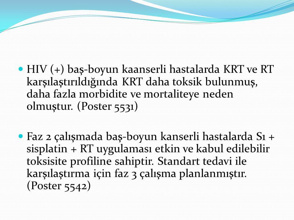 HIV (+) baş-boyun kaanserli hastalarda KRT ve RT karşılaştırıldığında KRT daha toksik bulunmuş, daha fazla morbidite ve mortaliteye neden olmuştur. (Poster 5531)
