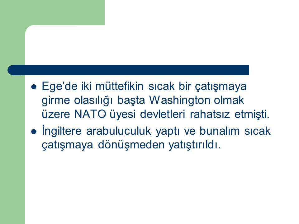 Ege'de iki müttefikin sıcak bir çatışmaya girme olasılığı başta Washington olmak üzere NATO üyesi devletleri rahatsız etmişti.