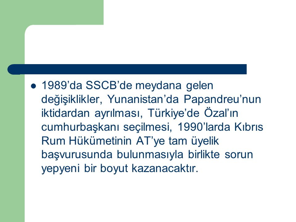 1989'da SSCB'de meydana gelen değişiklikler, Yunanistan'da Papandreu'nun iktidardan ayrılması, Türkiye'de Özal'ın cumhurbaşkanı seçilmesi, 1990'larda Kıbrıs Rum Hükümetinin AT'ye tam üyelik başvurusunda bulunmasıyla birlikte sorun yepyeni bir boyut kazanacaktır.