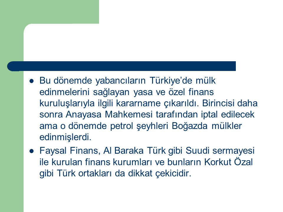 Bu dönemde yabancıların Türkiye'de mülk edinmelerini sağlayan yasa ve özel finans kuruluşlarıyla ilgili kararname çıkarıldı. Birincisi daha sonra Anayasa Mahkemesi tarafından iptal edilecek ama o dönemde petrol şeyhleri Boğazda mülkler edinmişlerdi.