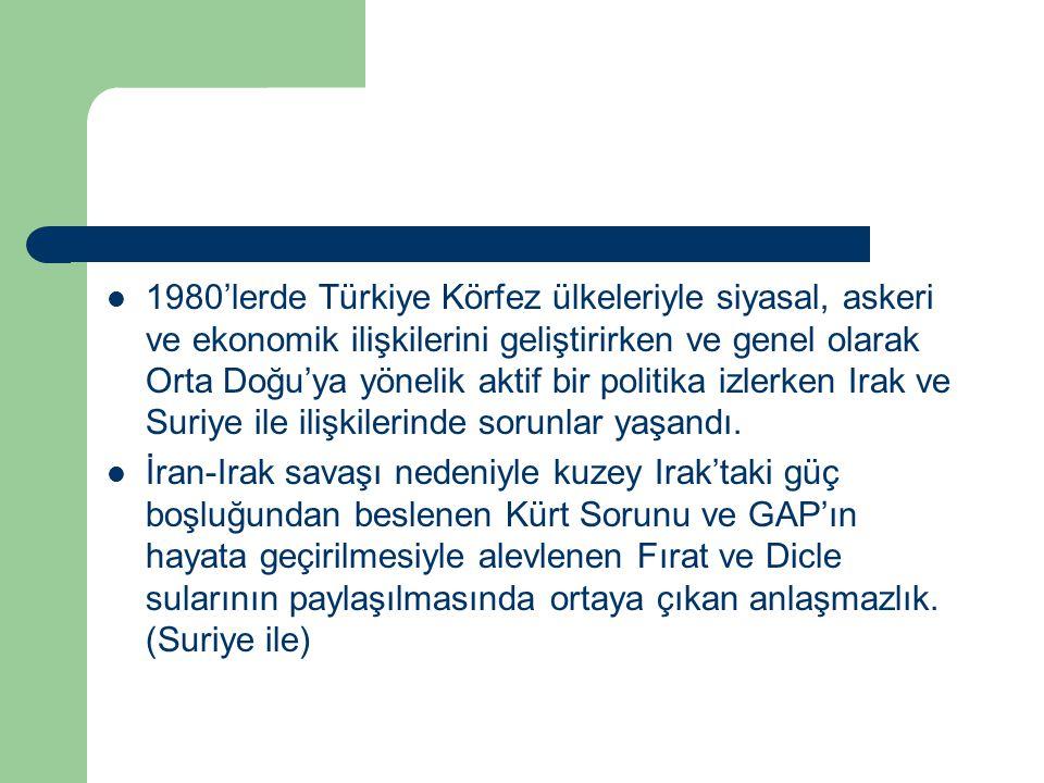 1980'lerde Türkiye Körfez ülkeleriyle siyasal, askeri ve ekonomik ilişkilerini geliştirirken ve genel olarak Orta Doğu'ya yönelik aktif bir politika izlerken Irak ve Suriye ile ilişkilerinde sorunlar yaşandı.