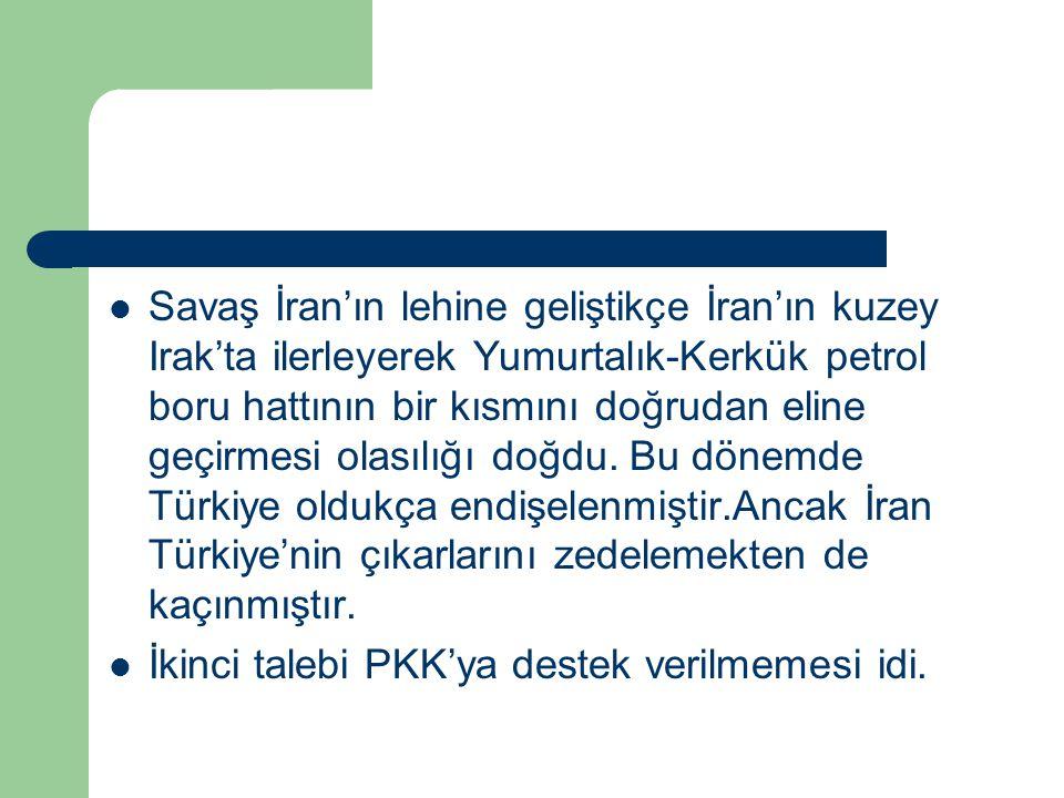 Savaş İran'ın lehine geliştikçe İran'ın kuzey Irak'ta ilerleyerek Yumurtalık-Kerkük petrol boru hattının bir kısmını doğrudan eline geçirmesi olasılığı doğdu. Bu dönemde Türkiye oldukça endişelenmiştir.Ancak İran Türkiye'nin çıkarlarını zedelemekten de kaçınmıştır.