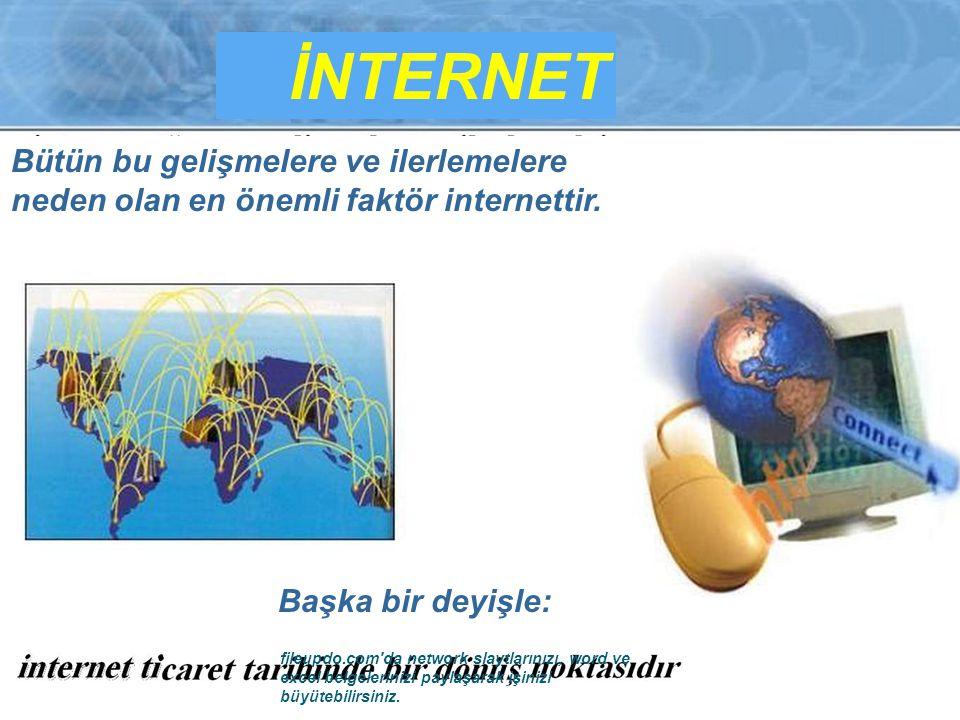 İNTERNET Bütün bu gelişmelere ve ilerlemelere neden olan en önemli faktör internettir. Başka bir deyişle: