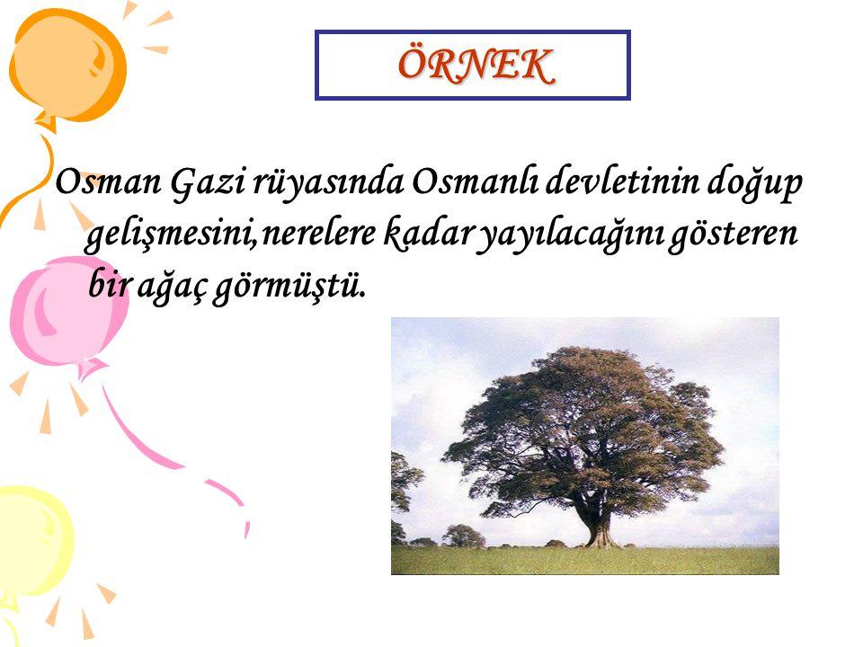 ÖRNEK Osman Gazi rüyasında Osmanlı devletinin doğup gelişmesini,nerelere kadar yayılacağını gösteren bir ağaç görmüştü.