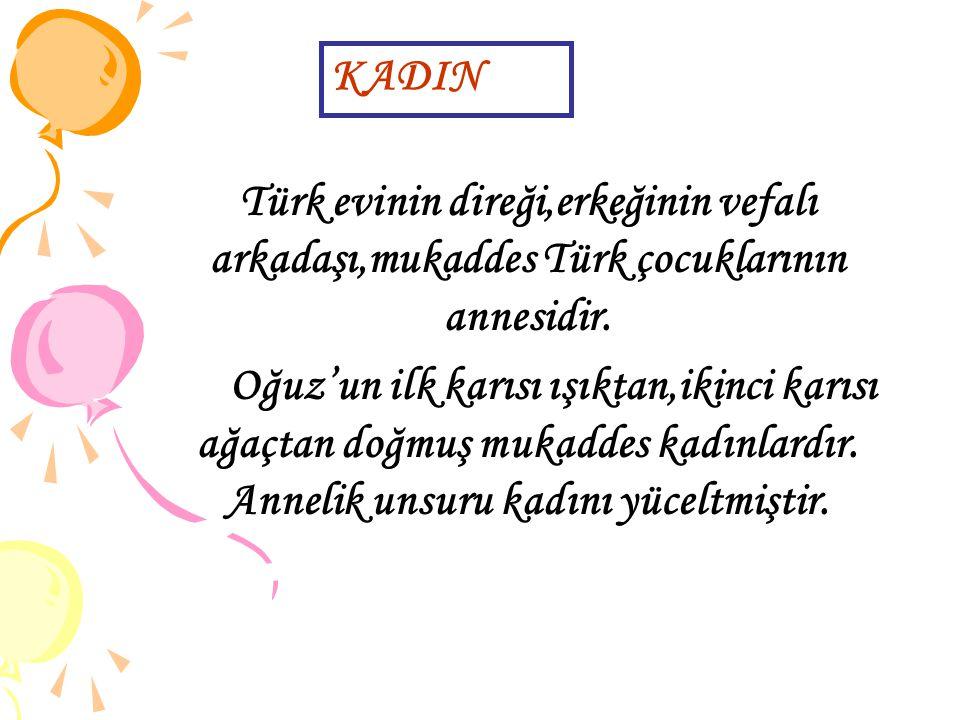 KADIN Türk evinin direği,erkeğinin vefalı arkadaşı,mukaddes Türk çocuklarının annesidir.