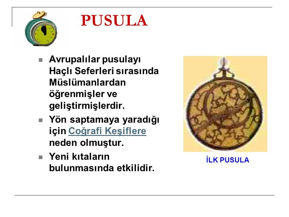 PUSULA Avrupalılar pusulayı Haçlı Seferleri sırasında Müslümanlardan öğrenmişler ve geliştirmişlerdir.