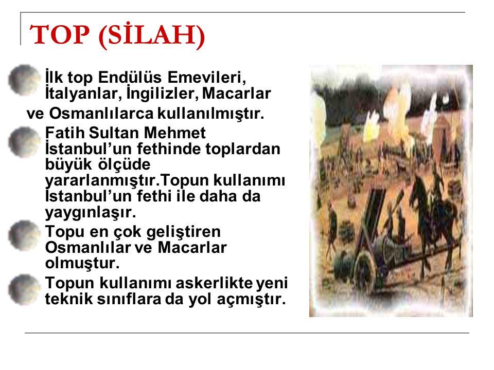 TOP (SİLAH) İlk top Endülüs Emevileri, İtalyanlar, İngilizler, Macarlar. ve Osmanlılarca kullanılmıştır.