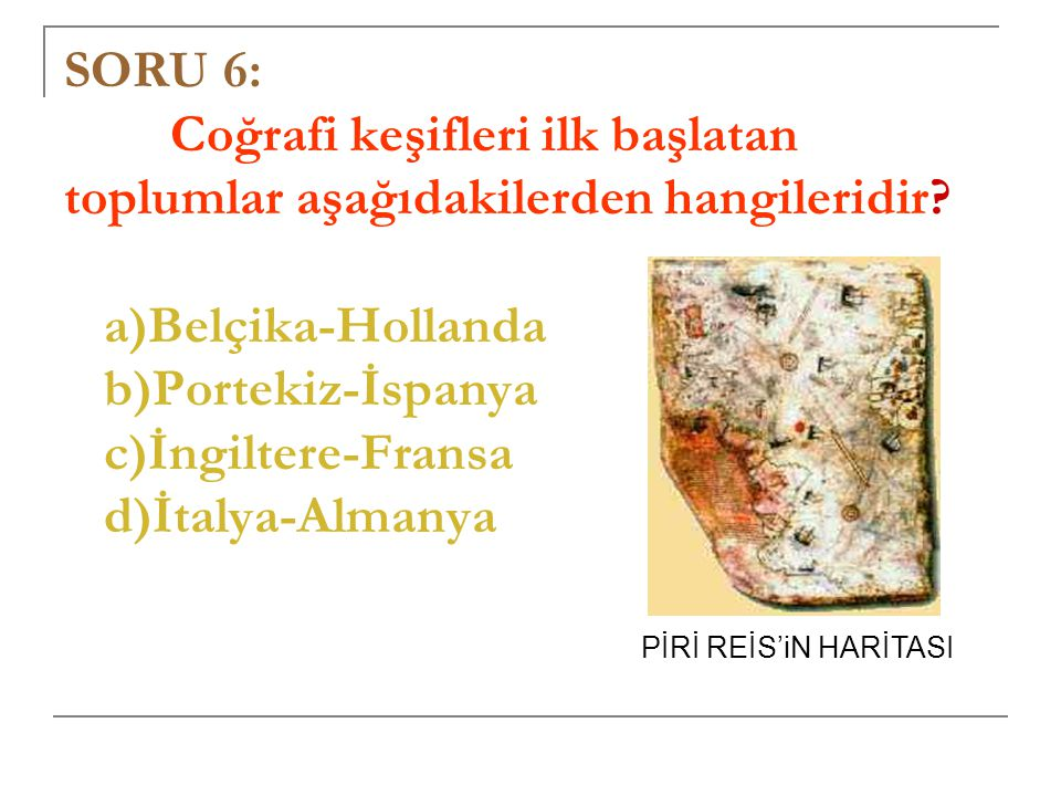 SORU 6: Coğrafi keşifleri ilk başlatan toplumlar aşağıdakilerden hangileridir a)Belçika-Hollanda b)Portekiz-İspanya c)İngiltere-Fransa d)İtalya-Almanya
