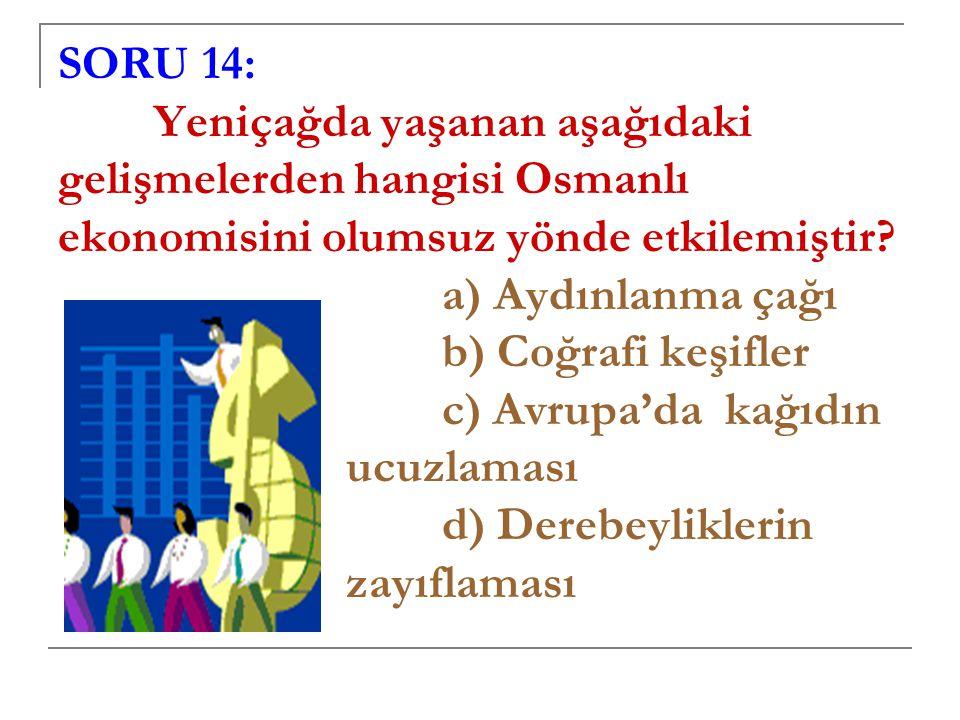 SORU 14: Yeniçağda yaşanan aşağıdaki gelişmelerden hangisi Osmanlı ekonomisini olumsuz yönde etkilemiştir.