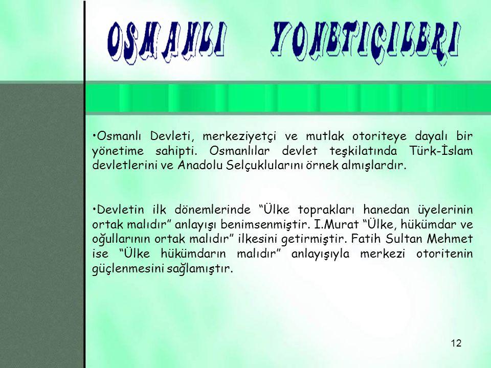 Osmanlı Devleti, merkeziyetçi ve mutlak otoriteye dayalı bir yönetime sahipti. Osmanlılar devlet teşkilatında Türk-İslam devletlerini ve Anadolu Selçuklularını örnek almışlardır.