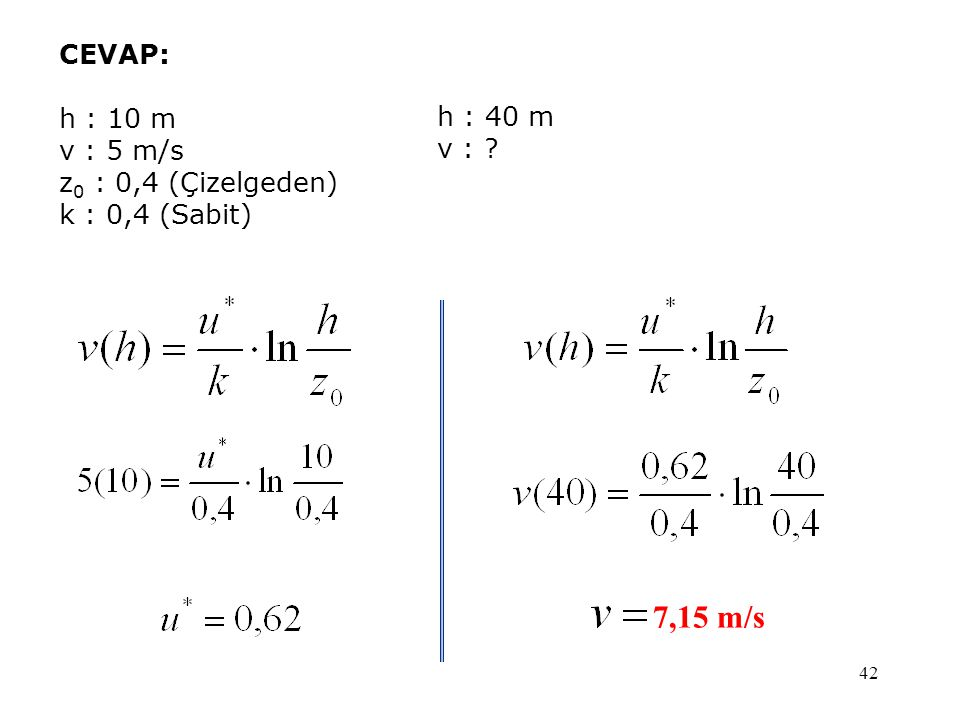 7,15 m/s CEVAP: h : 10 m v : 5 m/s z0 : 0,4 (Çizelgeden) h : 40 m