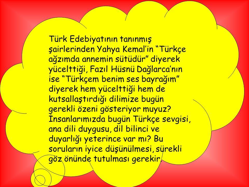 Türk Edebiyatının tanınmış şairlerinden Yahya Kemal'in Türkçe ağzımda annemin sütüdür diyerek yücelttiği, Fazıl Hüsnü Dağlarca'nın ise Türkçem benim ses bayrağım diyerek hem yücelttiği hem de kutsallaştırdığı dilimize bugün gerekli özeni gösteriyor muyuz.