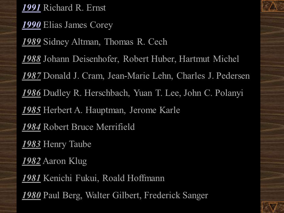 1991 Richard R. Ernst 1990 Elias James Corey. 1989 Sidney Altman, Thomas R. Cech. 1988 Johann Deisenhofer, Robert Huber, Hartmut Michel.
