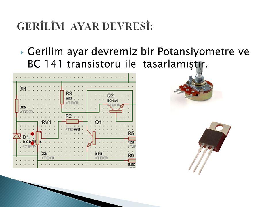 GERİLİM AYAR DEVRESİ: Gerilim ayar devremiz bir Potansiyometre ve BC 141 transistoru ile tasarlamıştır.
