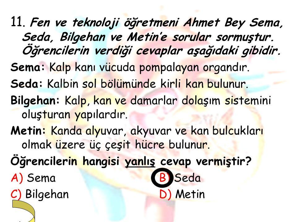 11. Fen ve teknoloji öğretmeni Ahmet Bey Sema, Seda, Bilgehan ve Metin'e sorular sormuştur. Öğrencilerin verdiği cevaplar aşağıdaki gibidir.