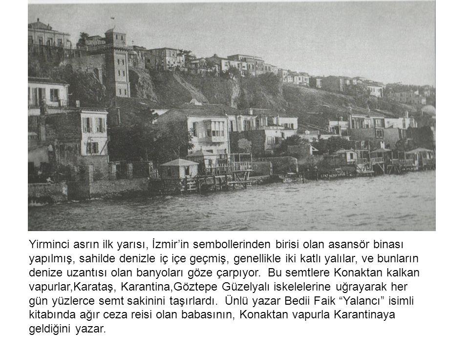 Yirminci asrın ilk yarısı, İzmir'in sembollerinden birisi olan asansör binası yapılmış, sahilde denizle iç içe geçmiş, genellikle iki katlı yalılar, ve bunların denize uzantısı olan banyoları göze çarpıyor.